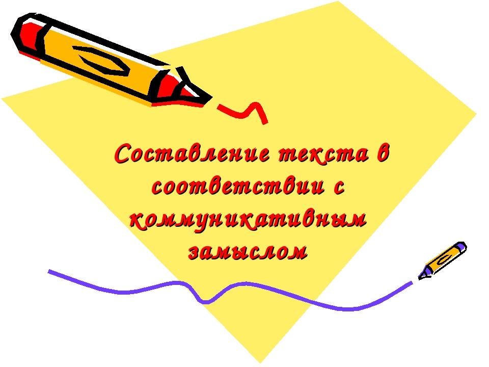 Составление текста в соответствии с коммуникативным замыслом