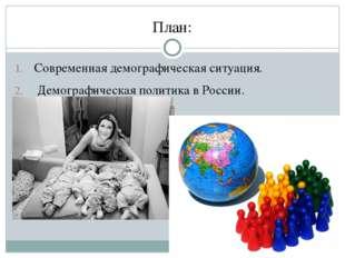 План: Современная демографическая ситуация. Демографическая политика в России.