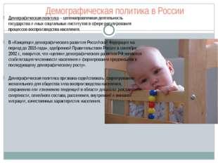 Демографическая политика в России Демографическая политика – целенаправленная