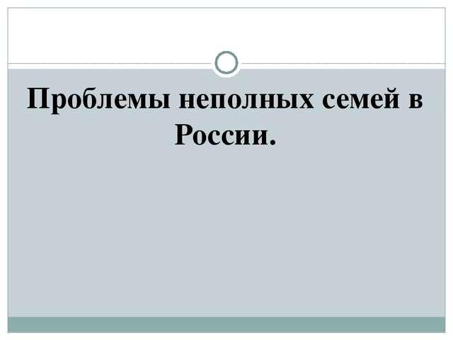 Проблемы неполных семей в России.