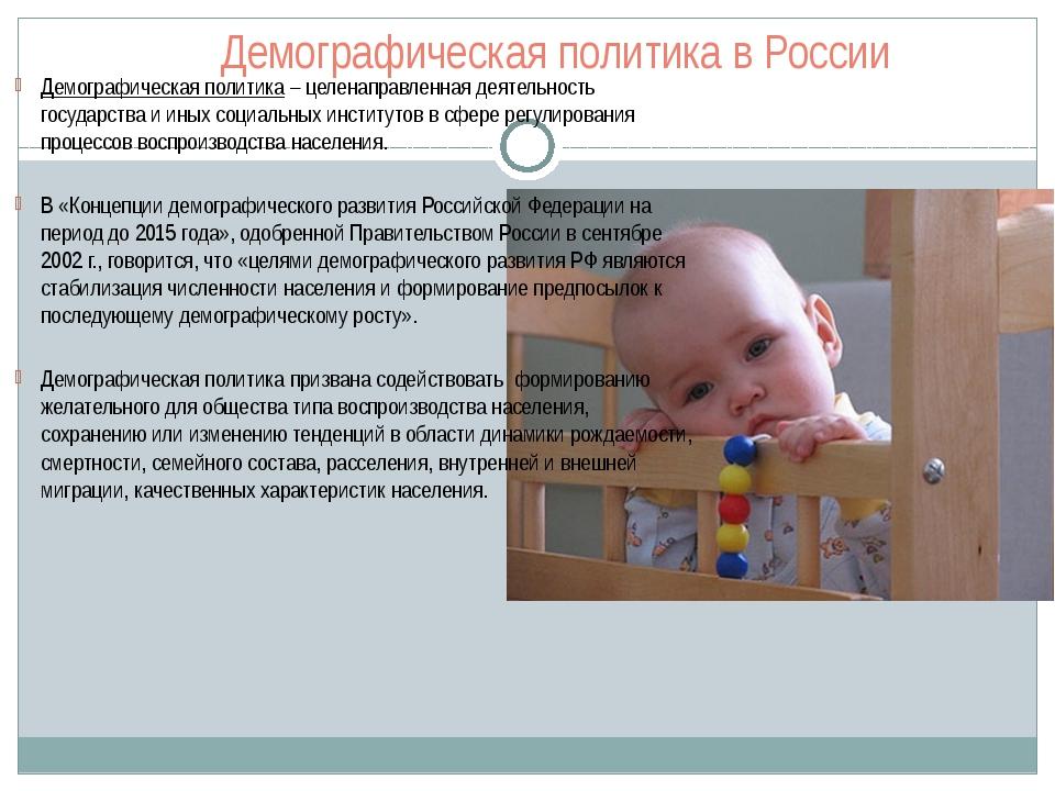 Демографическая политика в России Демографическая политика – целенаправленная...