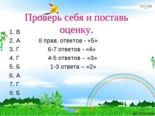 Проверь себя и поставь оценку. 1. В 2. А 8 прав. ответов - «5» 3. Г 6-7 ответ