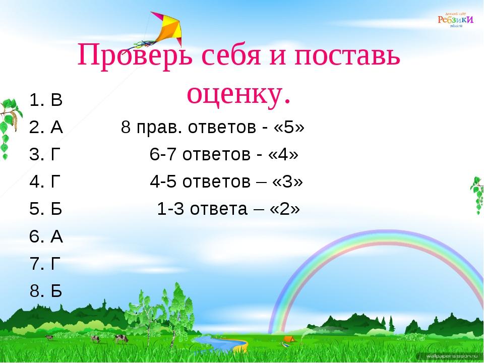 Проверь себя и поставь оценку. 1. В 2. А 8 прав. ответов - «5» 3. Г 6-7 ответ...