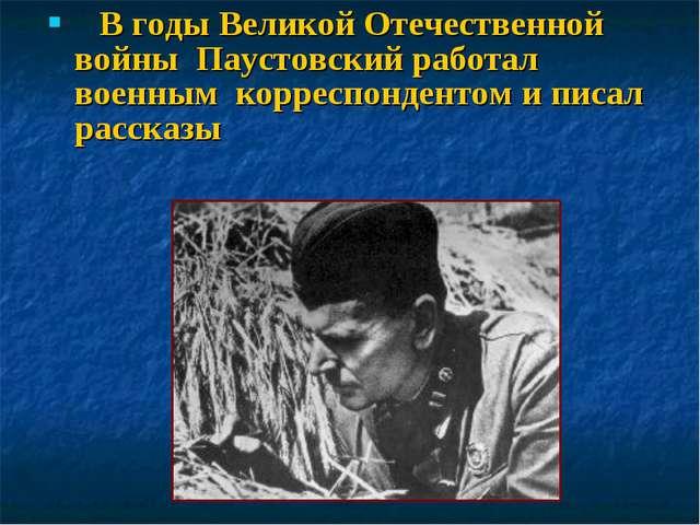 В годы Великой Отечественной войны Паустовский работал военным корреспондент...