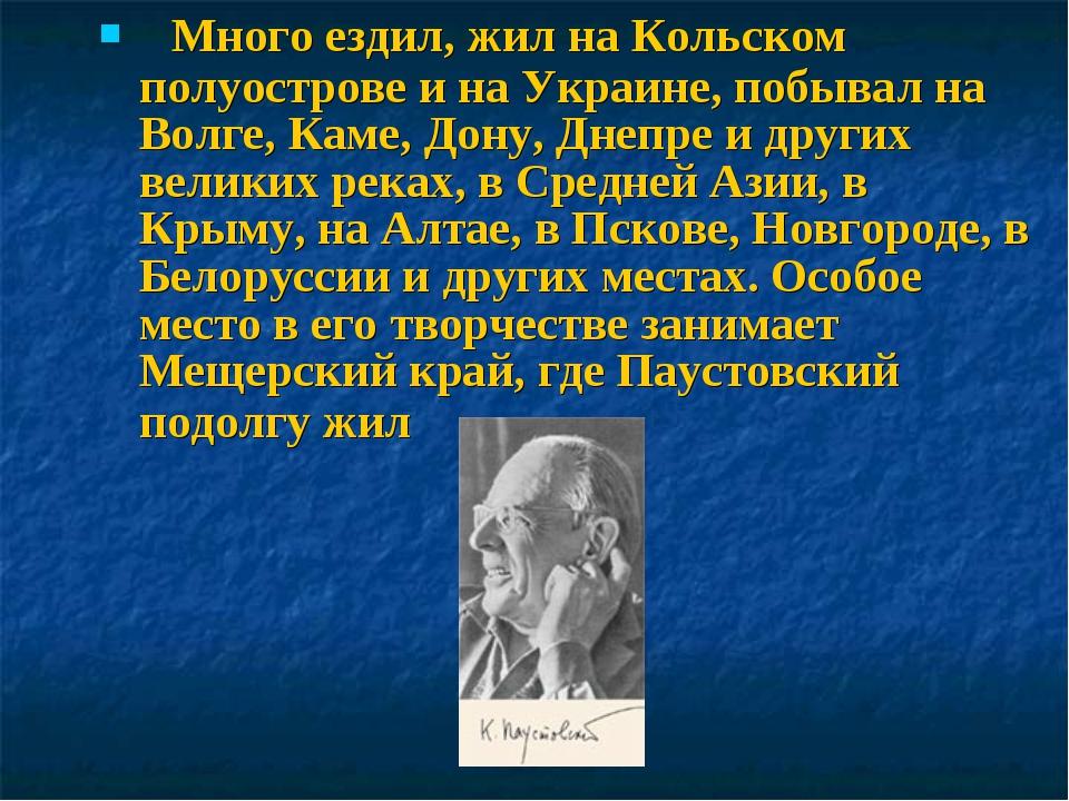 Много ездил, жил на Кольском полуострове и на Украине, побывал на Волге, Кам...