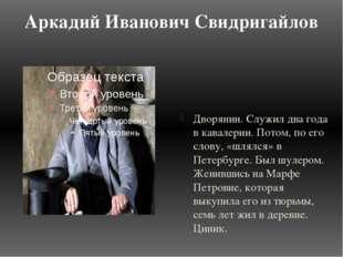 Аркадий Иванович Свидригайлов Дворянин. Служил два года в кавалерии. Потом, п