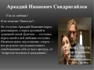 Аркадий Иванович Свидригайлов «Так не любишь? И не можешь? Никогда?» Не отсту