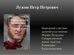Лужин Петр Петрович Надворный советник; дальний родственник Марфы Петровны Св