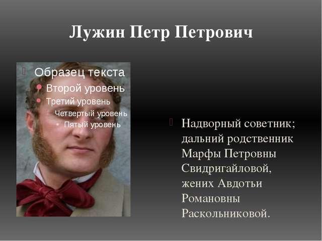 Лужин Петр Петрович Надворный советник; дальний родственник Марфы Петровны Св...