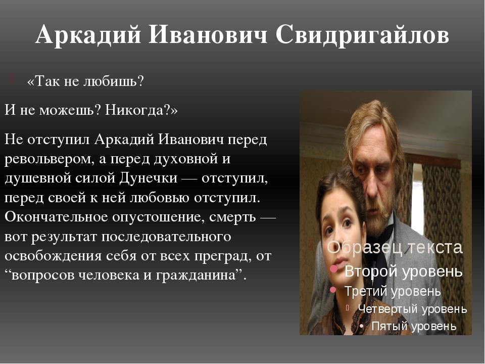 Аркадий Иванович Свидригайлов «Так не любишь? И не можешь? Никогда?» Не отсту...
