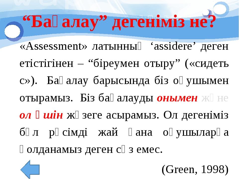 """""""Бағалау"""" дегеніміз не? «Assessment» латынның 'assidere' деген етістігінен –..."""