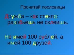 Прочитай пословицы Дружба – как стекло: разобьешь не склеишь. Не имей 100 ру