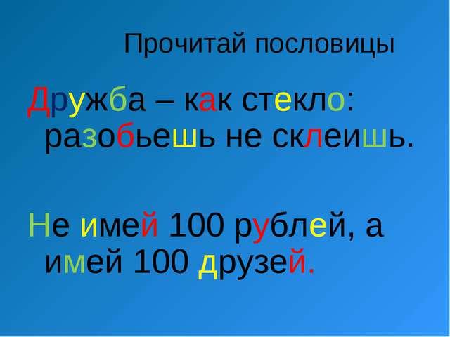 Прочитай пословицы Дружба – как стекло: разобьешь не склеишь. Не имей 100 ру...