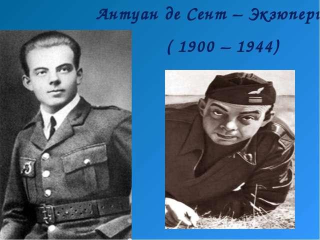 Антуан де Сент – Экзюпери ( 1900 – 1944)