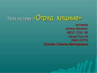 Урок на тему «Отряд хищные» составила учитель биологии МБОУ СОШ №2 города Пыт