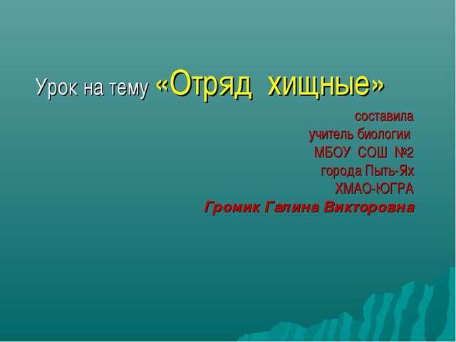 Урок на тему «Отряд хищные» составила учитель биологии МБОУ СОШ №2 города Пыт...