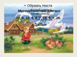 Математический диктант 12, 9, 10, 9, 6, 7, 15, 9, 7, 26.