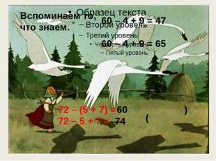 60 – 4 + 9 = 47 60 – 4 + 9 = 65 ( ) 72 – (5 + 7) = 72 – 5 + 7 = 60 74 Вспоми