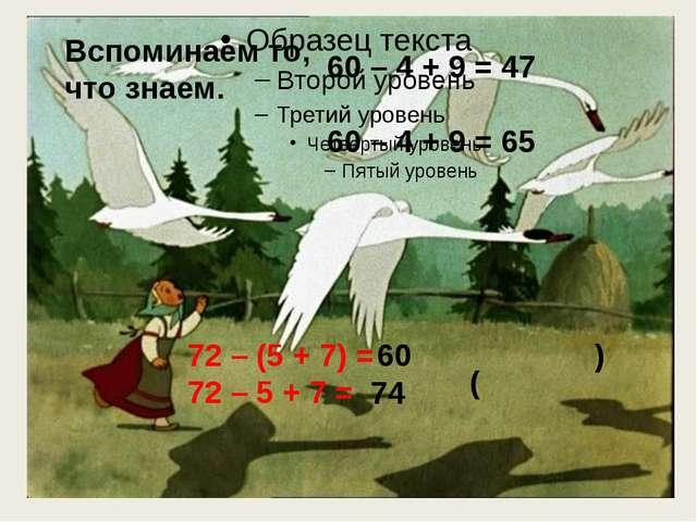 60 – 4 + 9 = 47 60 – 4 + 9 = 65 ( ) 72 – (5 + 7) = 72 – 5 + 7 = 60 74 Вспоми...