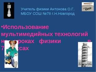 Учитель физики Антонова О.Г. МБОУ СОШ №78 г.Н.Новгород Использование мультиме
