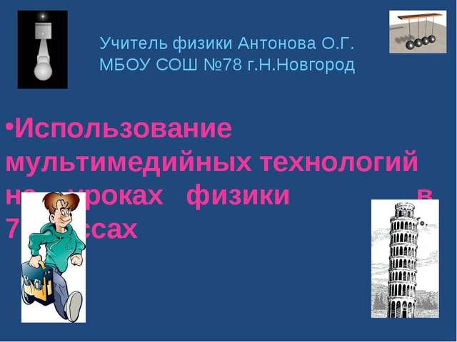 Учитель физики Антонова О.Г. МБОУ СОШ №78 г.Н.Новгород Использование мультиме...