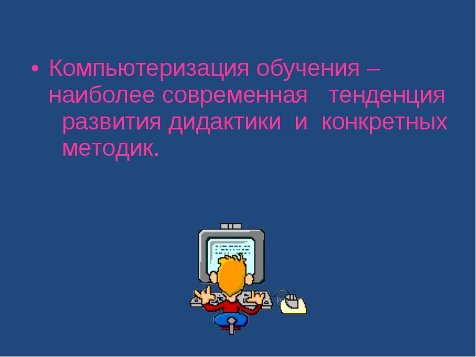 Компьютеризация обучения – наиболее современная тенденция развития дидактики...