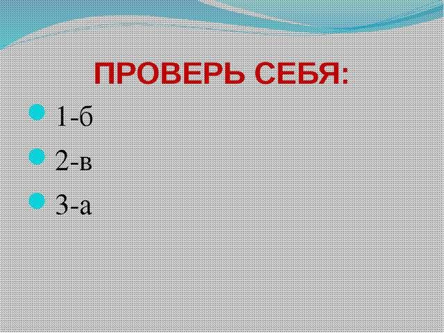 ПРОВЕРЬ СЕБЯ: 1-б 2-в 3-а