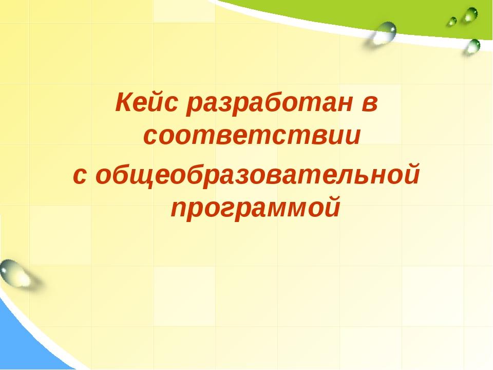 Кейс разработан в соответствии с общеобразовательной программой