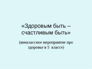 «Здоровым быть – счастливым быть» (внеклассное мероприятие про здоровье в 5 к