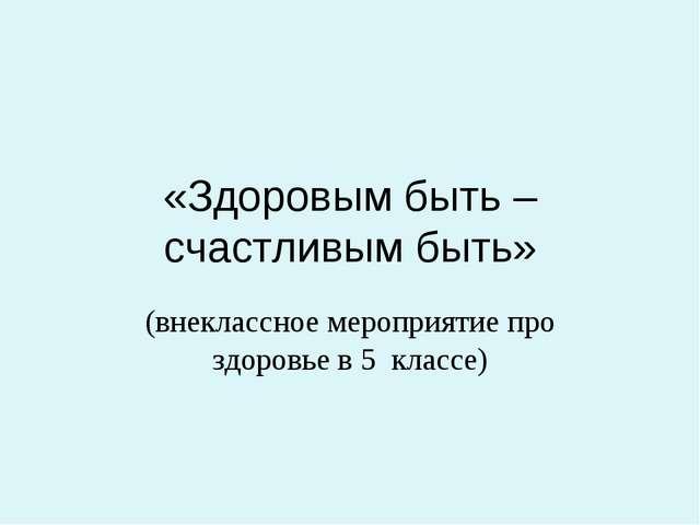 «Здоровым быть – счастливым быть» (внеклассное мероприятие про здоровье в 5 к...