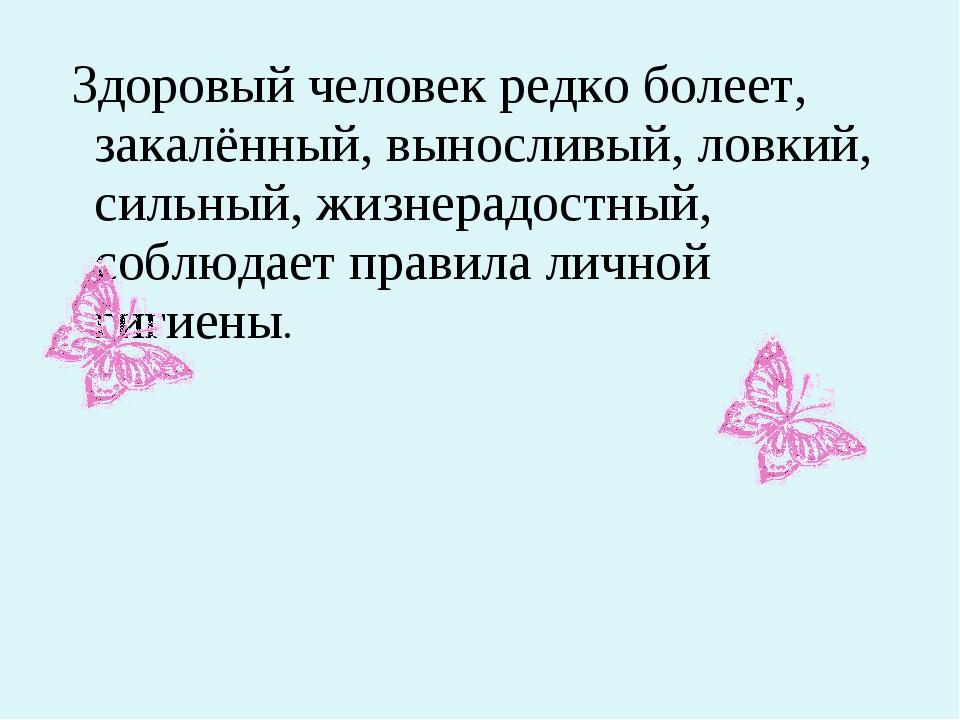 Здоровый человек редко болеет, закалённый, выносливый, ловкий, сильный, жизн...