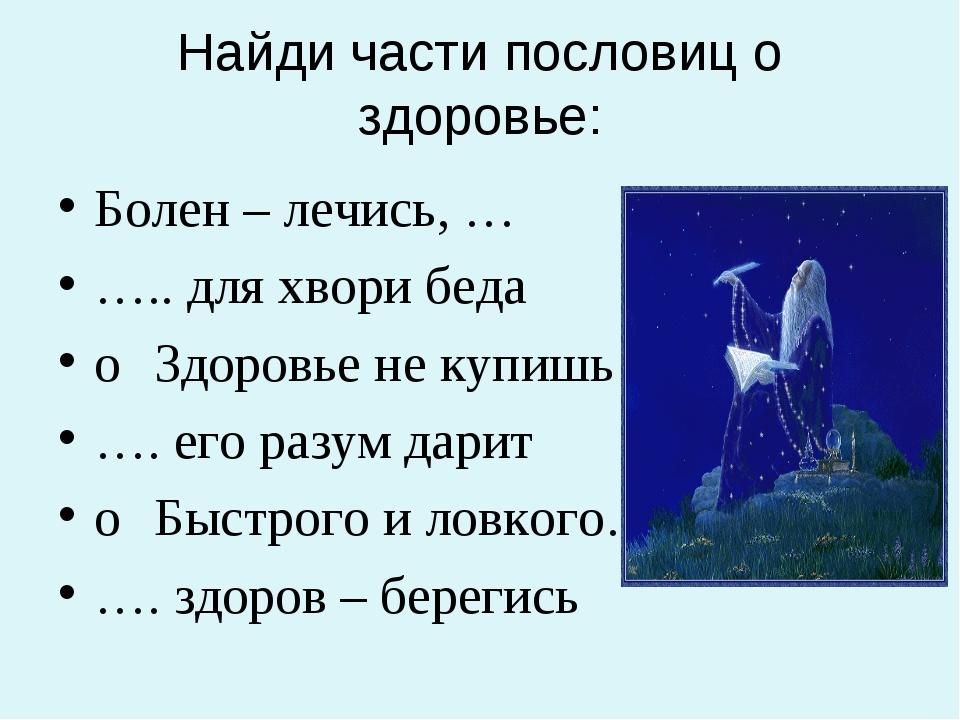 Найди части пословиц о здоровье: Болен – лечись, … ….. для хвори беда oЗдоро...