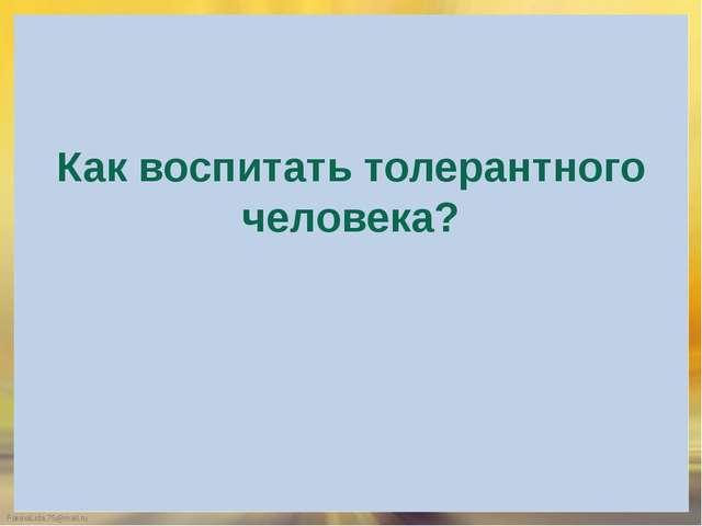 Как воспитать толерантного человека? FokinaLida.75@mail.ru