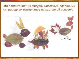 http://aida.ucoz.ru Это аппликация* из фигурок животных, сделанных из природ
