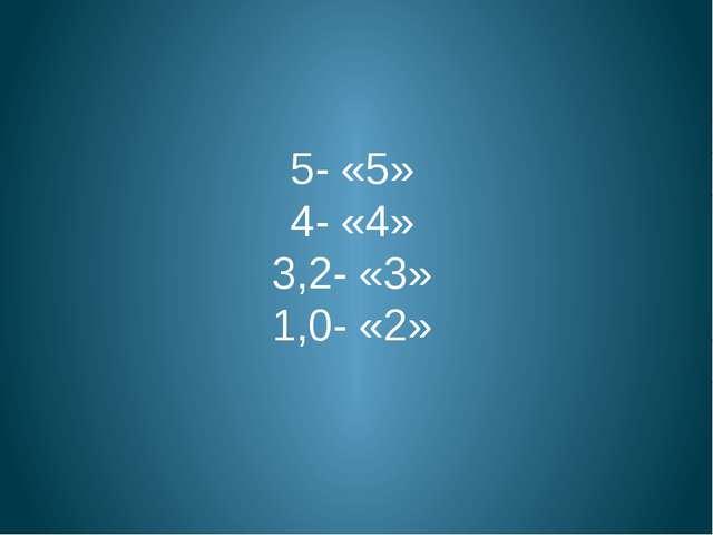 5- «5» 4- «4» 3,2- «3» 1,0- «2»