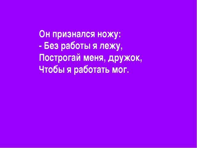 Он признался ножу: - Без работы я лежу, Построгай меня, дружок, Чтобы я работ...