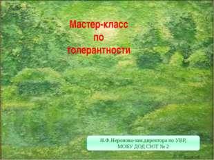 Мастер-класс по толерантности Н.Ф.Неронова-зам.директора по УВР, МОБУ ДОД СЮТ