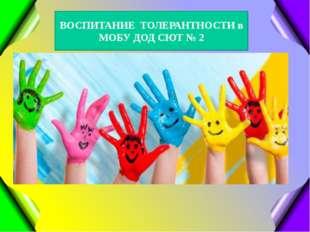 ВОСПИТАНИЕ ТОЛЕРАНТНОСТИ в МОБУ ДОД СЮТ № 2