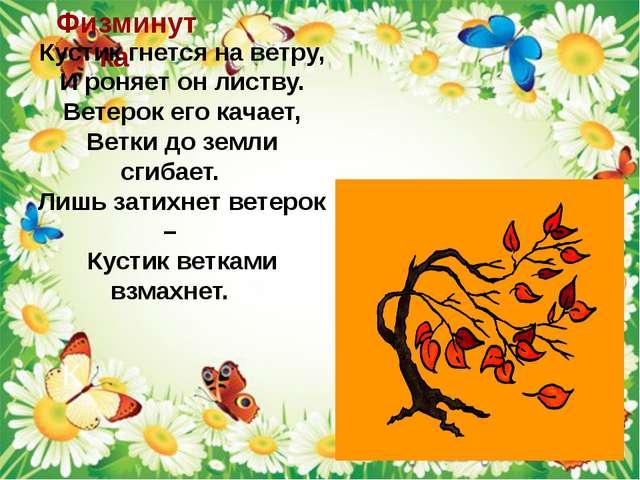 Физминутка Кустик гнется на ветру, И роняет он листву. Ветерок его качает, Ве...