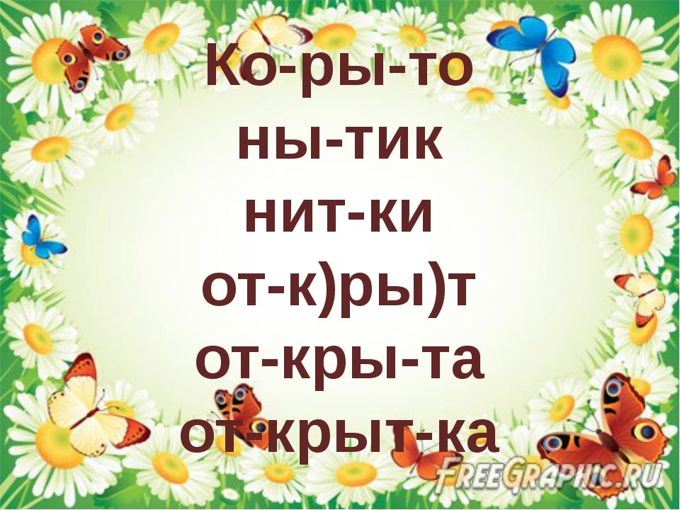 Ко-ры-то ны-тик нит-ки от-к)ры)т от-кры-та от-крыт-ка