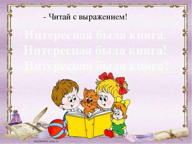 - Читай с выражением! Интересная была книга. Интересная была книга! Интересна...