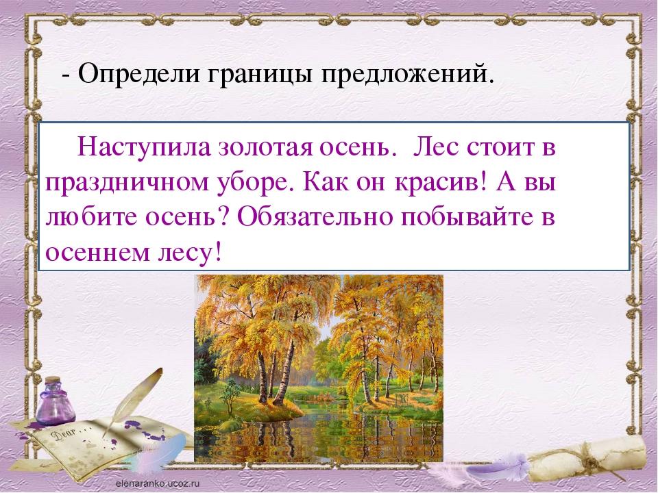- Определи границы предложений. Наступила золотая осень лес стоит в празднич...