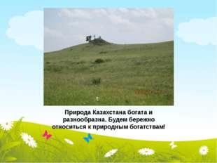 Природа Казахстана богата и разнообразна. Будем бережно относиться к природны