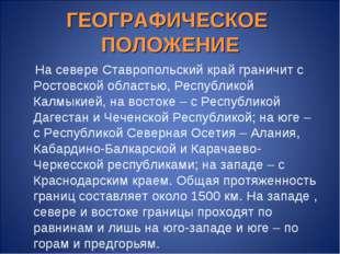 ГЕОГРАФИЧЕСКОЕ ПОЛОЖЕНИЕ На севере Ставропольский край граничит с Ростовской