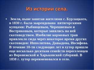 Земля, ныне занятая жителями с. Бурлацкого, в 1830 г. была заарендована пяти