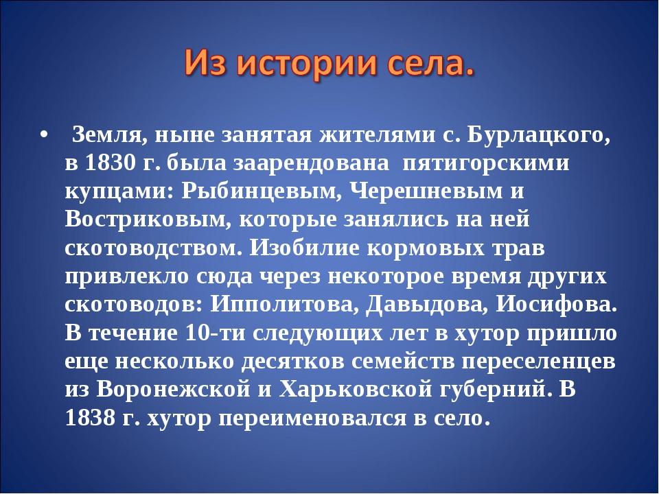 Земля, ныне занятая жителями с. Бурлацкого, в 1830 г. была заарендована пяти...