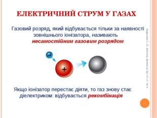ЕЛЕКТРИЧНИЙ СТРУМ У ГАЗАХ Якщо іонізатор перестає діяти, то газ знову стає ді