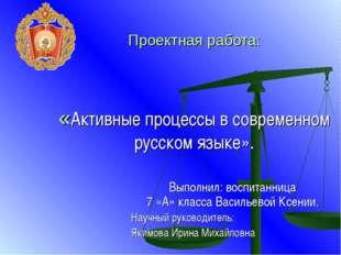 Проектная работа: «Активные процессы в современном русском языке». Выполнил: