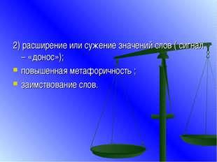 2) расширение или сужение значений слов ( сигнал – «донос»); повышенная метаф