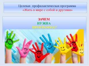 Целевая профилактическая программа «Жить в мире с собой и другими» ЗАЧЕМ НУЖ